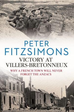 Victory at Villers-Bretonneux, by Peter Fitzsimons.